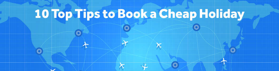 10 Top Tips to Book a Cheap Holiday